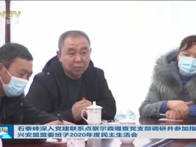 石泰峰深入党建联系点察尔森嘎查党支部调研并参加指导兴安盟盟委班子2020年度民主生活会