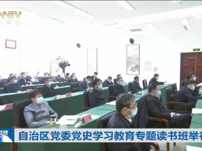 自治区党委党史学习教育专题读书班举行